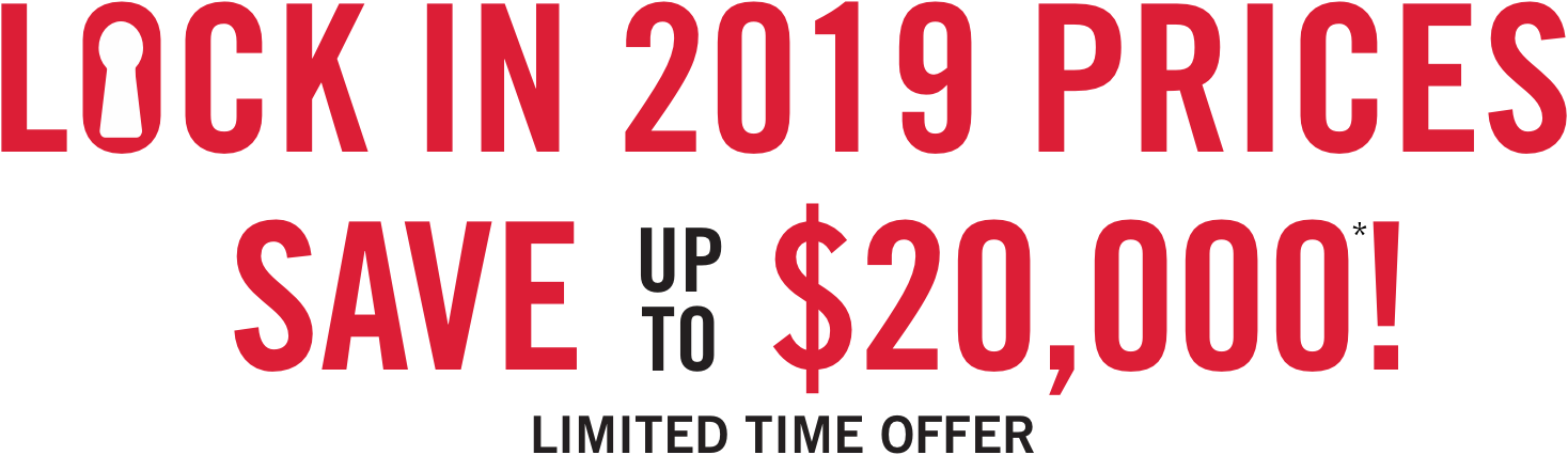 LOCK IN 2019 PRICES SAVE UP TO $20,000! LIMITED TIME OFFER